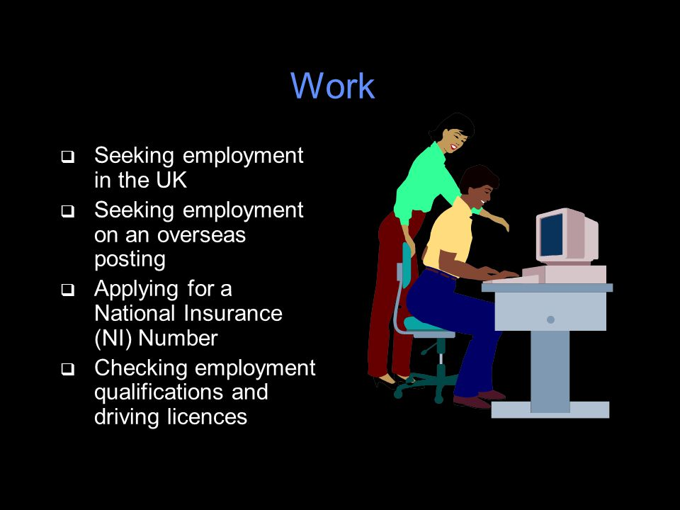 Work q Seeking employment in the UK q Seeking employment on an overseas posting q Applying for a National Insurance (NI) Number q Checking employment qualifications and driving licences