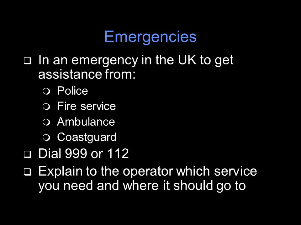 q In an emergency in the UK to get assistance from: m Police m Fire service m Ambulance m Coastguard q Dial 999 or 112 q Explain to the operator which service you need and where it should go to Emergencies