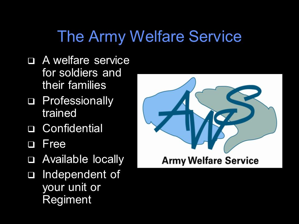 The Army Welfare Service q A welfare service for soldiers and their families q Professionally trained q Confidential q Free q Available locally q Independent of your unit or Regiment