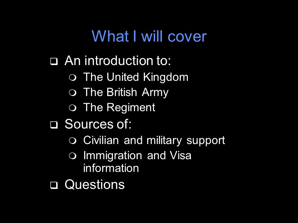 What I will cover q An introduction to: m The United Kingdom m The British Army m The Regiment q Sources of: m Civilian and military support m Immigration and Visa information q Questions