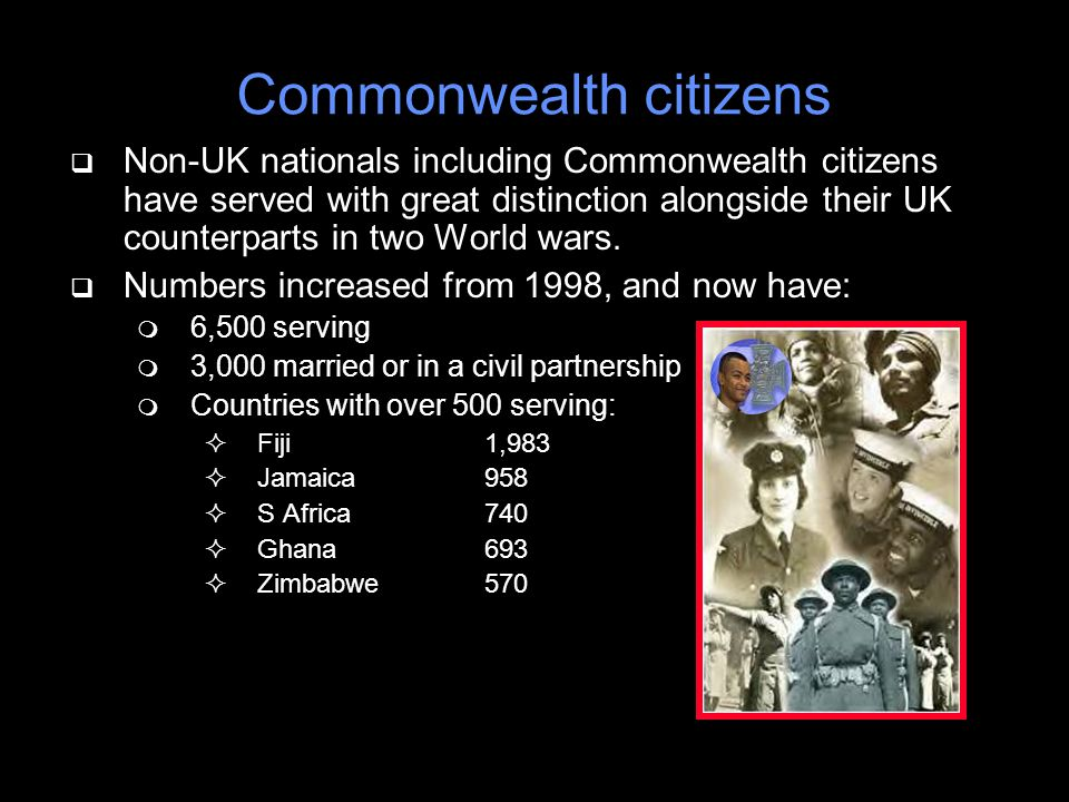 Commonwealth citizens q Non-UK nationals including Commonwealth citizens have served with great distinction alongside their UK counterparts in two World wars.
