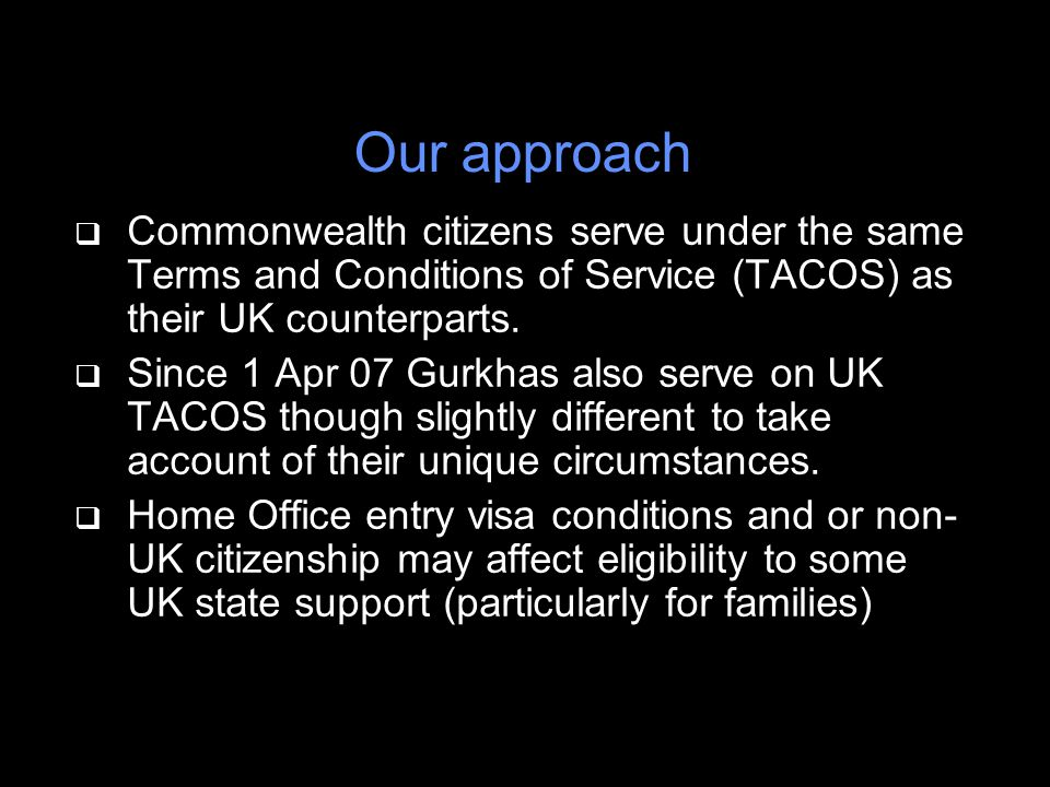 Our approach q Commonwealth citizens serve under the same Terms and Conditions of Service (TACOS) as their UK counterparts.