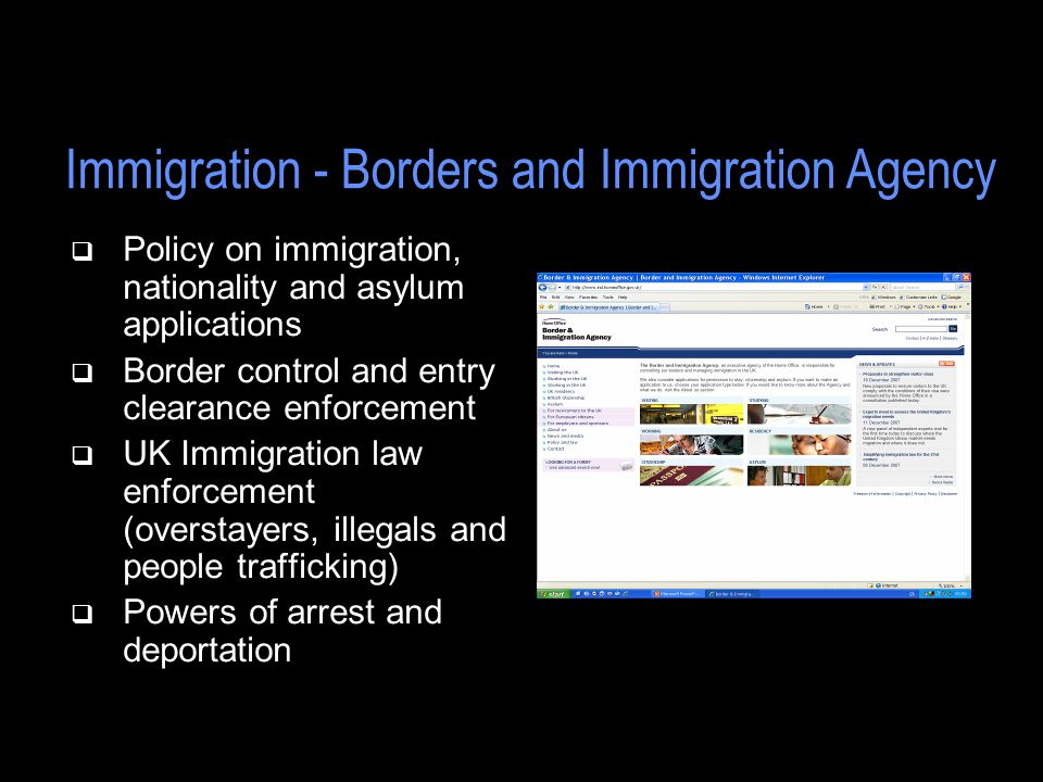 q Policy on immigration, nationality and asylum applications q Border control and entry clearance enforcement q UK Immigration law enforcement (overstayers, illegals and people trafficking) q Powers of arrest and deportation Immigration - Borders and Immigration Agency