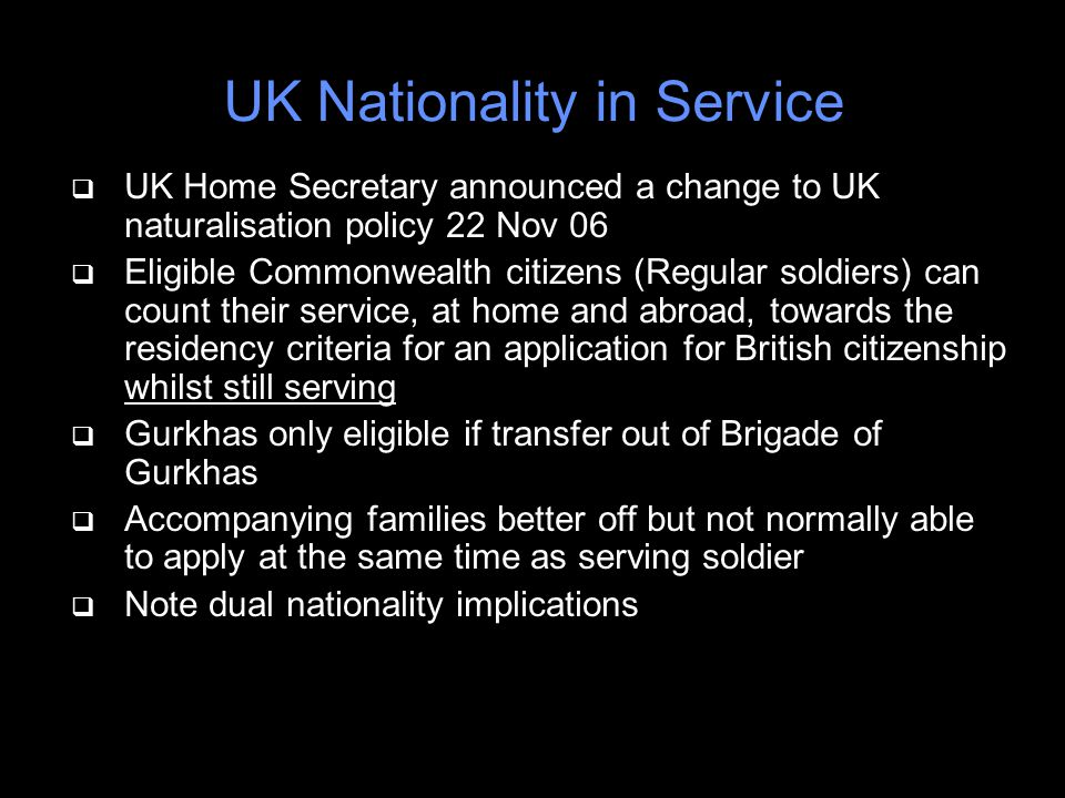 UK Nationality in Service q UK Home Secretary announced a change to UK naturalisation policy 22 Nov 06 q Eligible Commonwealth citizens (Regular soldiers) can count their service, at home and abroad, towards the residency criteria for an application for British citizenship whilst still serving q Gurkhas only eligible if transfer out of Brigade of Gurkhas q Accompanying families better off but not normally able to apply at the same time as serving soldier q Note dual nationality implications