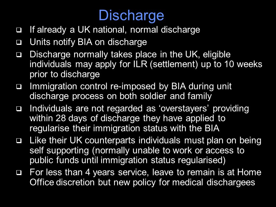 Discharge q If already a UK national, normal discharge q Units notify BIA on discharge q Discharge normally takes place in the UK, eligible individuals may apply for ILR (settlement) up to 10 weeks prior to discharge q Immigration control re-imposed by BIA during unit discharge process on both soldier and family q Individuals are not regarded as 'overstayers' providing within 28 days of discharge they have applied to regularise their immigration status with the BIA q Like their UK counterparts individuals must plan on being self supporting (normally unable to work or access to public funds until immigration status regularised) q For less than 4 years service, leave to remain is at Home Office discretion but new policy for medical dischargees