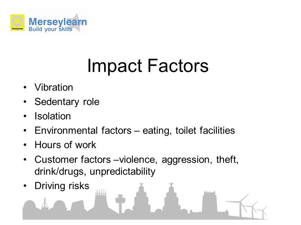 Impact Factors Vibration Sedentary role Isolation Environmental factors – eating, toilet facilities Hours of work Customer factors –violence, aggression, theft, drink/drugs, unpredictability Driving risks