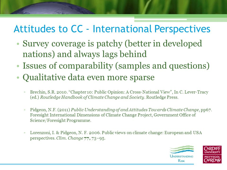 Attitudes to CC - International Perspectives Survey coverage is patchy (better in developed nations) and always lags behind Issues of comparability (samples and questions) Qualitative data even more sparse ▫Brechin, S.R.