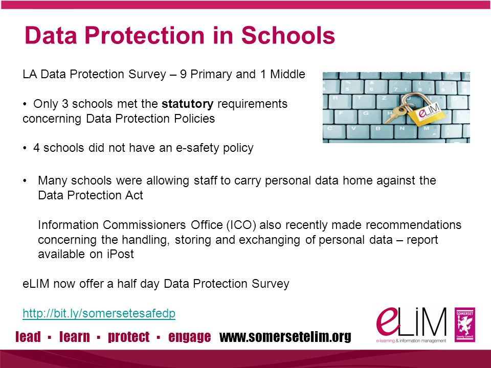 lead ▪ learn ▪ protect ▪ engage www.somersetelim.org Data Protection in Schools LA Data Protection Survey – 9 Primary and 1 Middle Only 3 schools met the statutory requirements concerning Data Protection Policies 4 schools did not have an e-safety policy Many schools were allowing staff to carry personal data home against the Data Protection Act Information Commissioners Office (ICO) also recently made recommendations concerning the handling, storing and exchanging of personal data – report available on iPost eLIM now offer a half day Data Protection Survey http://bit.ly/somersetesafedp