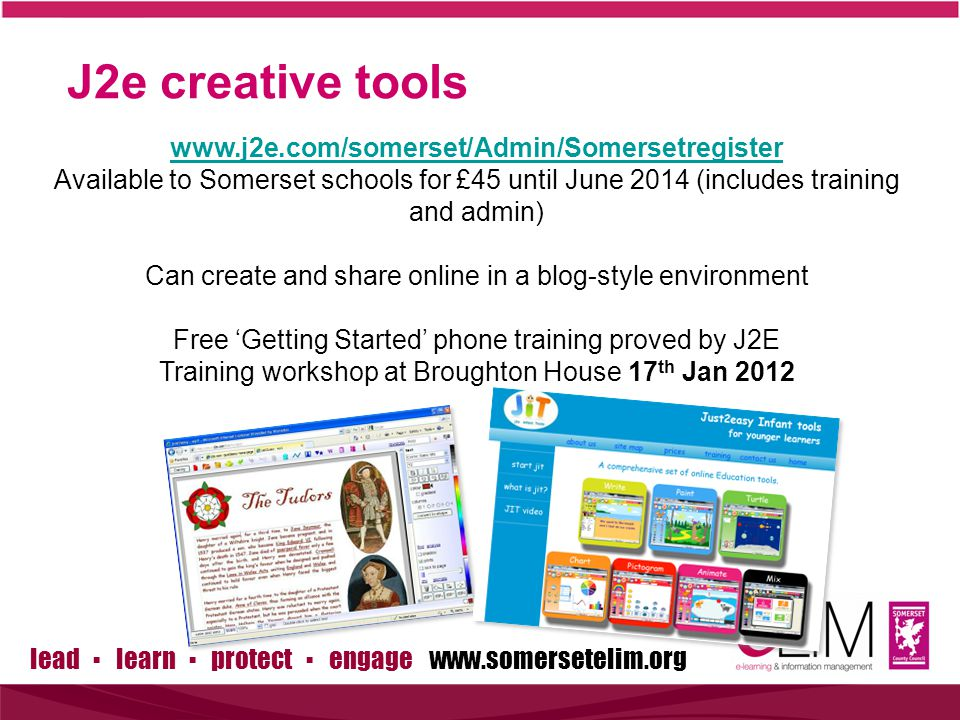 lead ▪ learn ▪ protect ▪ engage www.somersetelim.org J2e creative tools www.j2e.com/somerset/Admin/Somersetregister Available to Somerset schools for £45 until June 2014 (includes training and admin) Can create and share online in a blog-style environment Free 'Getting Started' phone training proved by J2E Training workshop at Broughton House 17 th Jan 2012