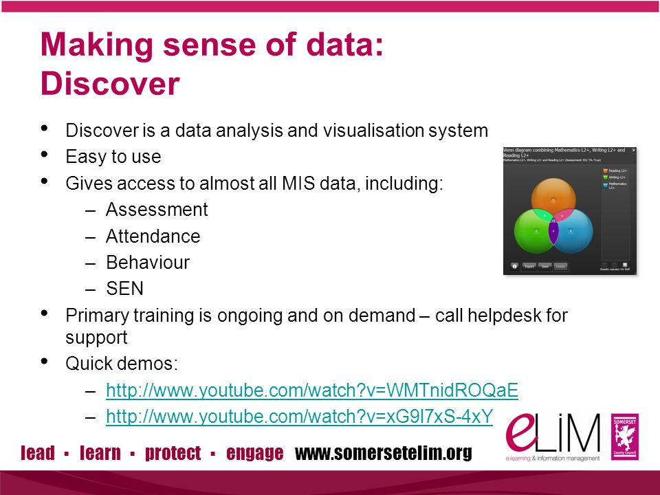 lead ▪ learn ▪ protect ▪ engage www.somersetelim.org Making sense of data: Discover Discover is a data analysis and visualisation system Easy to use Gives access to almost all MIS data, including: –Assessment –Attendance –Behaviour –SEN Primary training is ongoing and on demand – call helpdesk for support Quick demos: –http://www.youtube.com/watch v=WMTnidROQaEhttp://www.youtube.com/watch v=WMTnidROQaE –http://www.youtube.com/watch v=xG9l7xS-4xYhttp://www.youtube.com/watch v=xG9l7xS-4xY