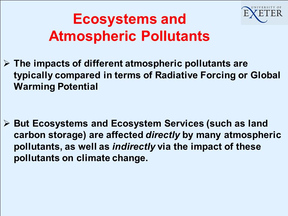 Ecosystems and Atmospheric Pollutants  The impacts of different atmospheric pollutants are typically compared in terms of Radiative Forcing or Global Warming Potential  But Ecosystems and Ecosystem Services (such as land carbon storage) are affected directly by many atmospheric pollutants, as well as indirectly via the impact of these pollutants on climate change.