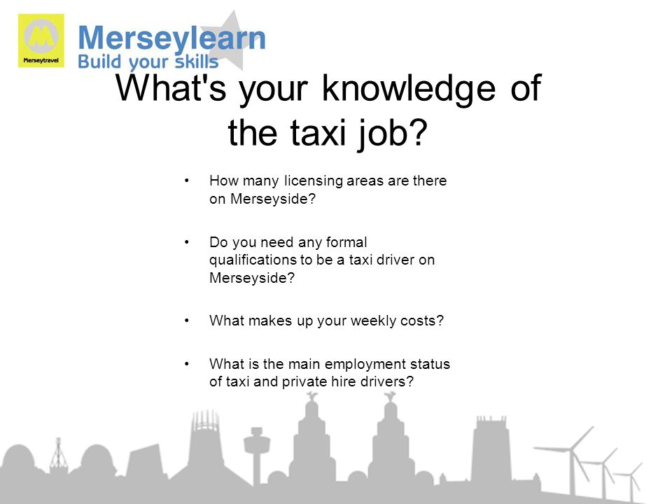 What's your knowledge of the taxi job? How many licensing areas are there on Merseyside? Do you need any formal qualifications to be a taxi driver on