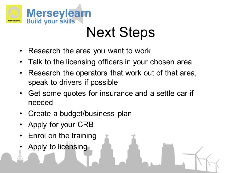 Next Steps Research the area you want to work Talk to the licensing officers in your chosen area Research the operators that work out of that area, sp