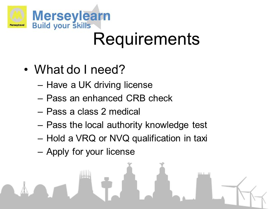 Requirements What do I need? –Have a UK driving license –Pass an enhanced CRB check –Pass a class 2 medical –Pass the local authority knowledge test –