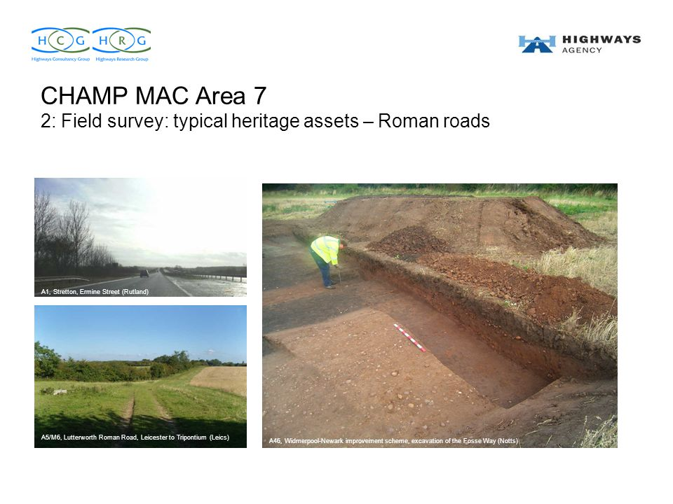 CHAMP MAC Area 7 2: Field survey: typical heritage assets – Roman roads A5/M6, Lutterworth Roman Road, Leicester to Tripontium (Leics) A46, Widmerpool-Newark improvement scheme, excavation of the Fosse Way (Notts) A1, Stretton, Ermine Street (Rutland)