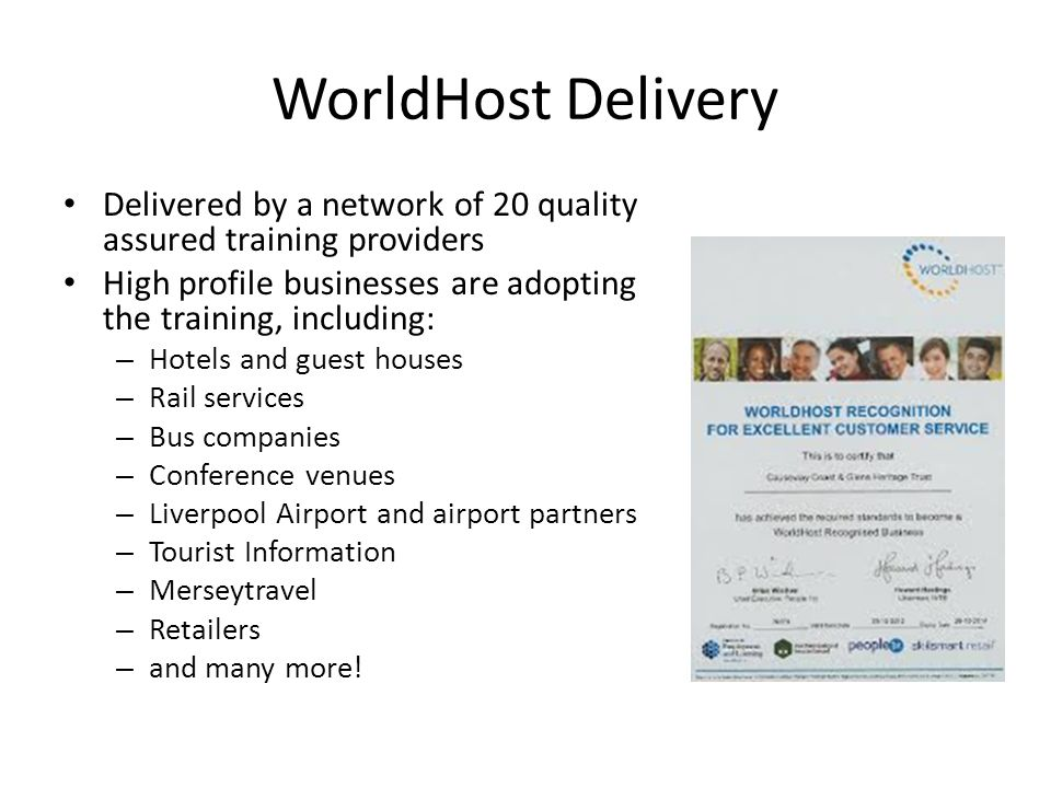 WorldHost Delivery Delivered by a network of 20 quality assured training providers High profile businesses are adopting the training, including: – Hotels and guest houses – Rail services – Bus companies – Conference venues – Liverpool Airport and airport partners – Tourist Information – Merseytravel – Retailers – and many more!