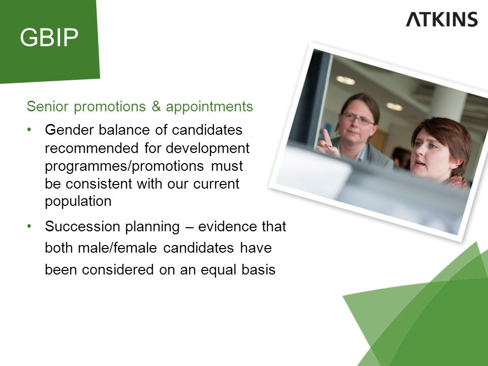 Senior promotions & appointments Gender balance of candidates recommended for development programmes/promotions must be consistent with our current population Succession planning – evidence that both male/female candidates have been considered on an equal basis GBIP