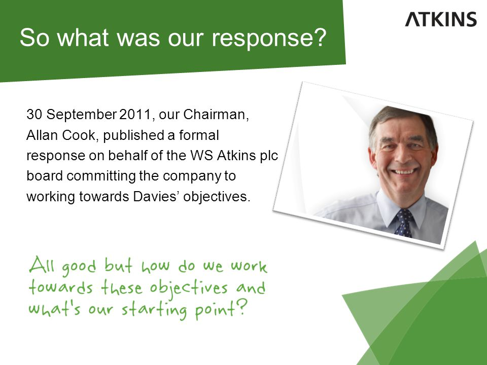 30 September 2011, our Chairman, Allan Cook, published a formal response on behalf of the WS Atkins plc board committing the company to working towards Davies' objectives.