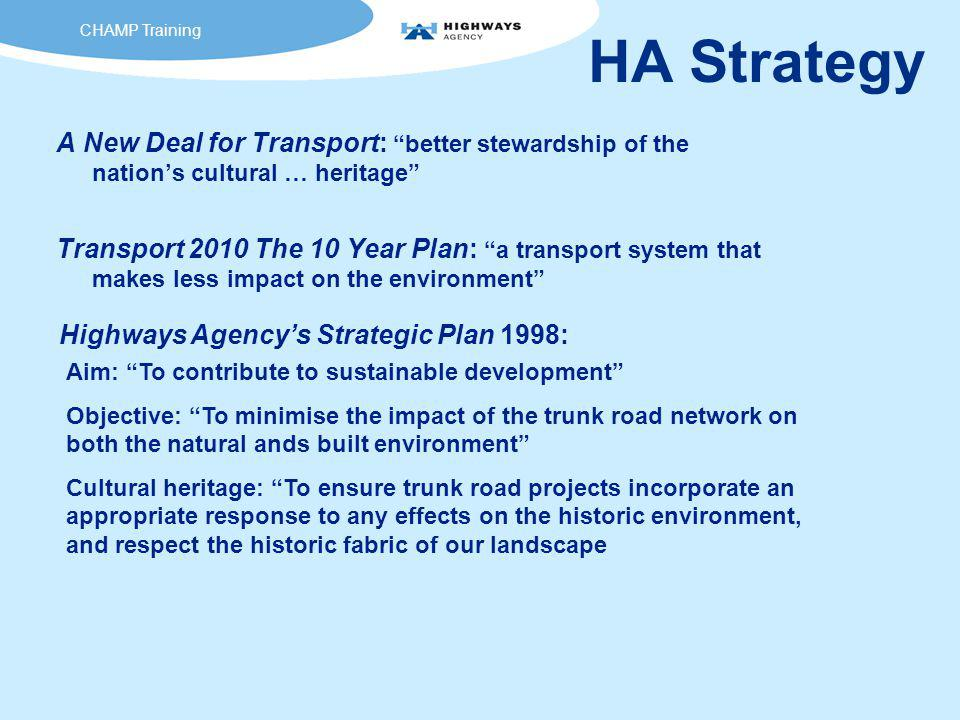 HA Strategy A New Deal for Transport: better stewardship of the nation's cultural … heritage Transport 2010 The 10 Year Plan: a transport system that makes less impact on the environment Aim: To contribute to sustainable development Objective: To minimise the impact of the trunk road network on both the natural ands built environment Cultural heritage: To ensure trunk road projects incorporate an appropriate response to any effects on the historic environment, and respect the historic fabric of our landscape Highways Agency's Strategic Plan 1998: CHAMP Training