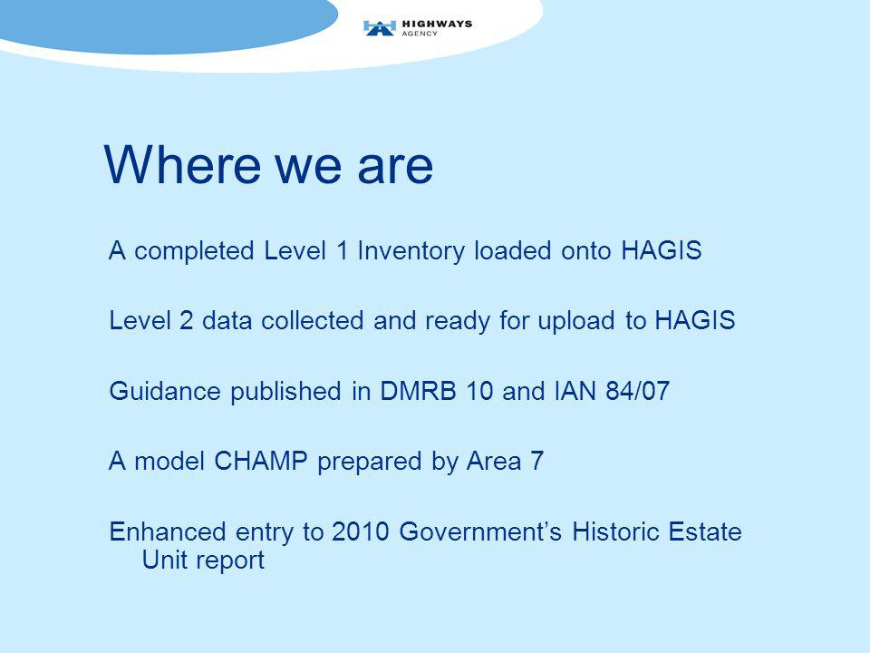 Where we are A completed Level 1 Inventory loaded onto HAGIS Level 2 data collected and ready for upload to HAGIS Guidance published in DMRB 10 and IAN 84/07 A model CHAMP prepared by Area 7 Enhanced entry to 2010 Government's Historic Estate Unit report