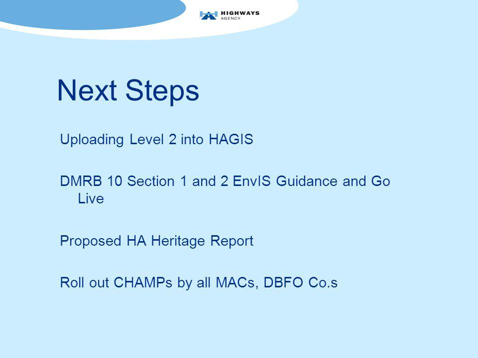 Next Steps Uploading Level 2 into HAGIS DMRB 10 Section 1 and 2 EnvIS Guidance and Go Live Proposed HA Heritage Report Roll out CHAMPs by all MACs, DBFO Co.s