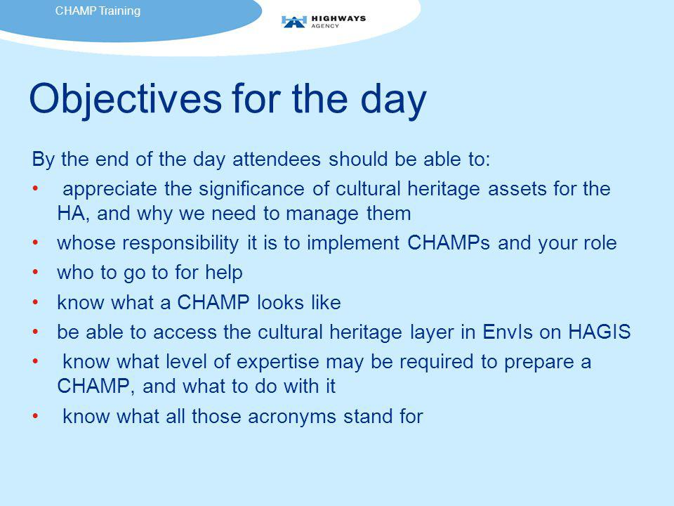 Objectives for the day By the end of the day attendees should be able to: appreciate the significance of cultural heritage assets for the HA, and why we need to manage them whose responsibility it is to implement CHAMPs and your role who to go to for help know what a CHAMP looks like be able to access the cultural heritage layer in EnvIs on HAGIS know what level of expertise may be required to prepare a CHAMP, and what to do with it know what all those acronyms stand for CHAMP Training