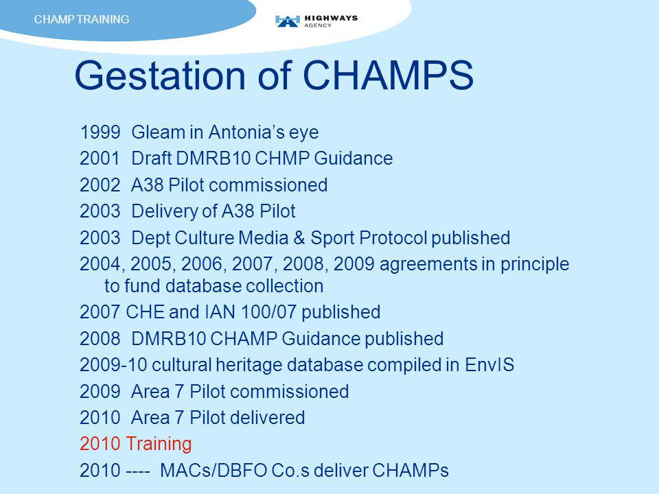 Gestation of CHAMPS 1999 Gleam in Antonia's eye 2001 Draft DMRB10 CHMP Guidance 2002 A38 Pilot commissioned 2003 Delivery of A38 Pilot 2003 Dept Culture Media & Sport Protocol published 2004, 2005, 2006, 2007, 2008, 2009 agreements in principle to fund database collection 2007 CHE and IAN 100/07 published 2008 DMRB10 CHAMP Guidance published 2009-10 cultural heritage database compiled in EnvIS 2009 Area 7 Pilot commissioned 2010 Area 7 Pilot delivered 2010 Training 2010 ---- MACs/DBFO Co.s deliver CHAMPs CHAMP TRAINING