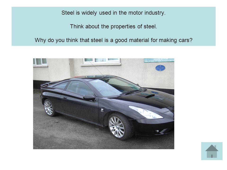 Steel is widely used in the motor industry. Think about the properties of steel.