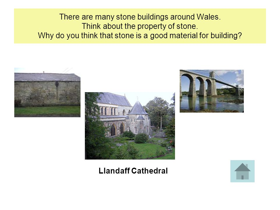 There are many stone buildings around Wales. Think about the property of stone.