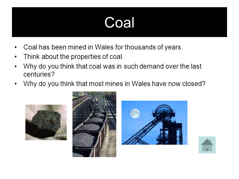 Coal Coal has been mined in Wales for thousands of years.