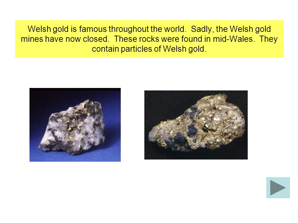 Welsh gold is famous throughout the world. Sadly, the Welsh gold mines have now closed.