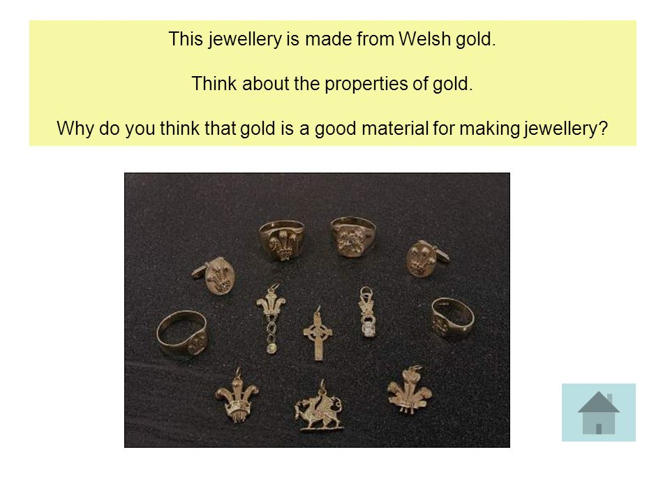 This jewellery is made from Welsh gold. Think about the properties of gold.