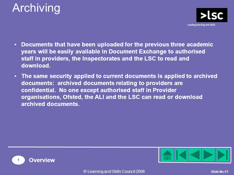 Slide No:13 © Learning and Skills Council 2006 1 Overview Documents that have been uploaded for the previous three academic years will be easily available in Document Exchange to authorised staff in providers, the Inspectorates and the LSC to read and download.