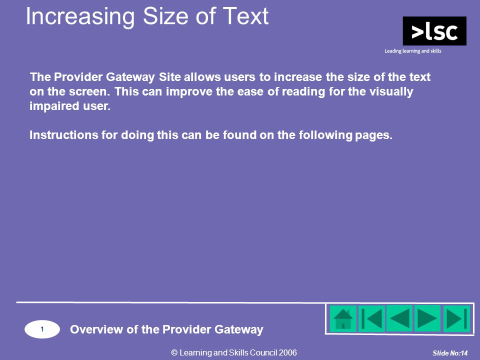 Slide No:14 © Learning and Skills Council 2006 1 Overview of the Provider Gateway Increasing Size of Text The Provider Gateway Site allows users to increase the size of the text on the screen.