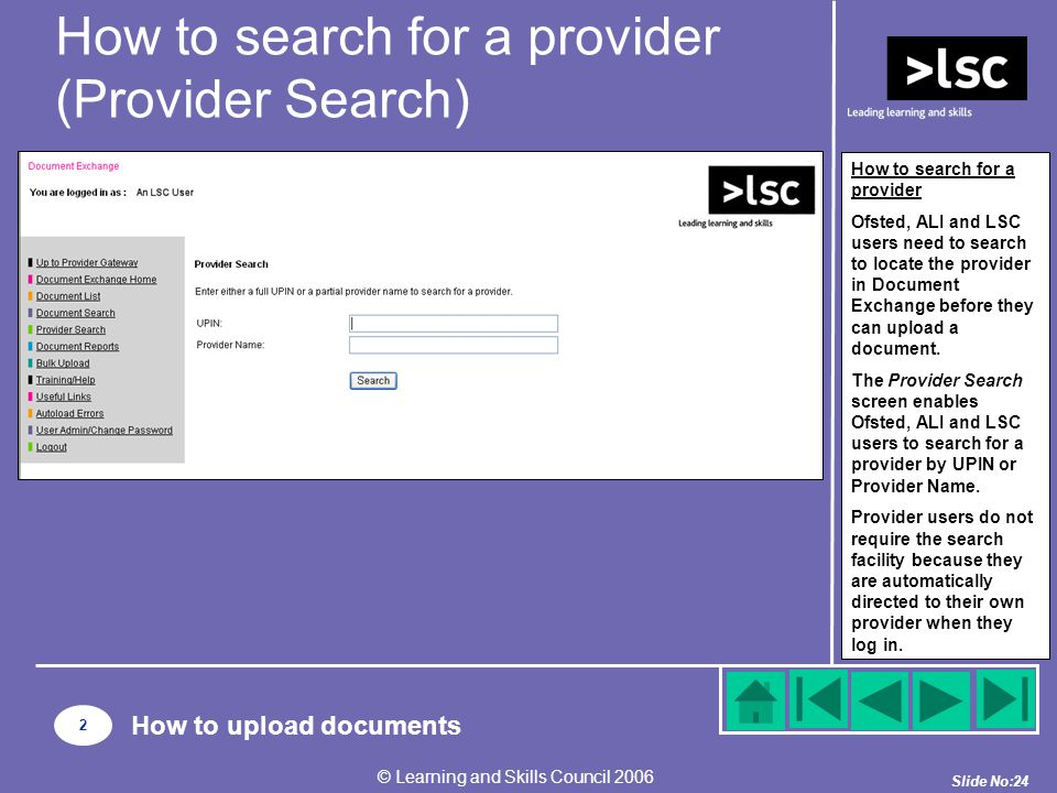 Slide No:24 © Learning and Skills Council 2006 How to search for a provider (Provider Search) How to search for a provider Ofsted, ALI and LSC users need to search to locate the provider in Document Exchange before they can upload a document.