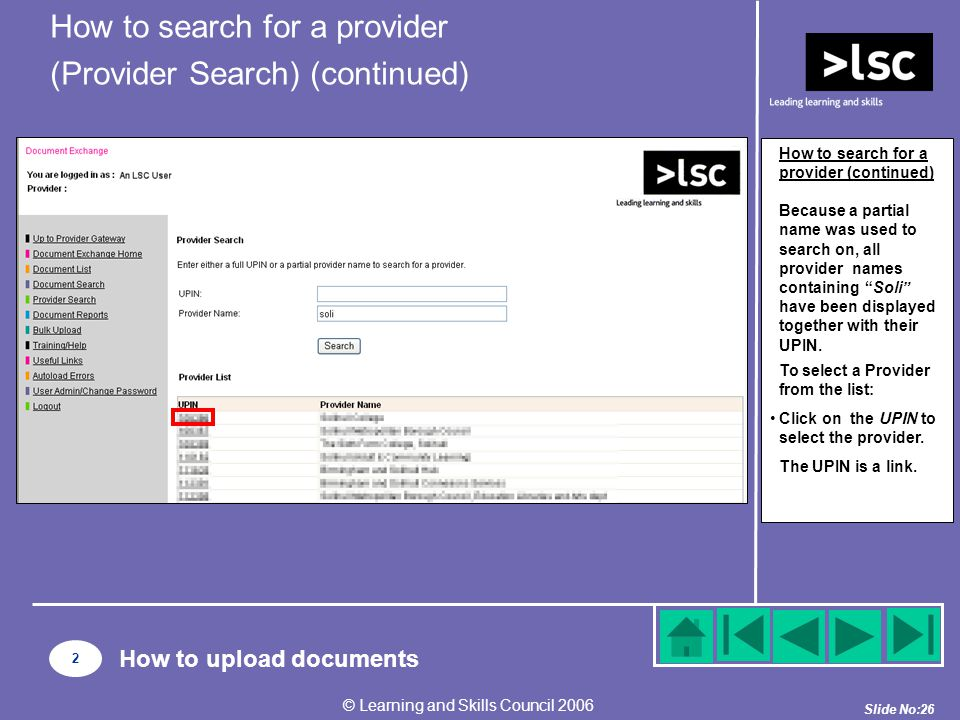 Slide No:26 © Learning and Skills Council 2006 How to search for a provider (continued) Because a partial name was used to search on, all provider names containing Soli have been displayed together with their UPIN.