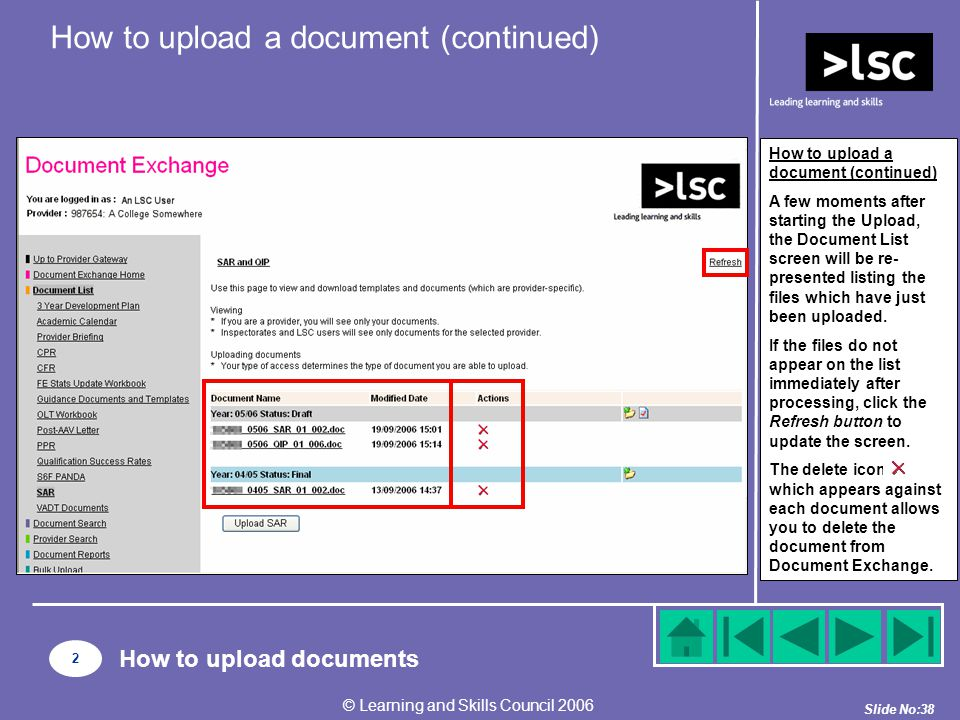 Slide No:38 © Learning and Skills Council 2006 How to upload a document (continued) A few moments after starting the Upload, the Document List screen will be re- presented listing the files which have just been uploaded.