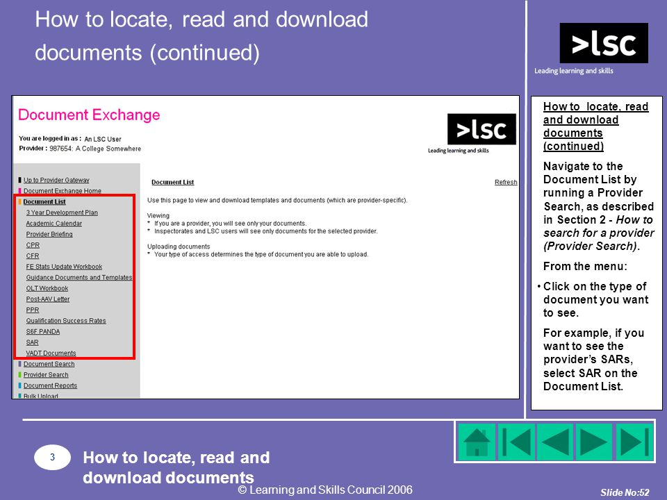 Slide No:52 © Learning and Skills Council 2006 How to locate, read and download documents (continued) Navigate to the Document List by running a Provider Search, as described in Section 2 - How to search for a provider (Provider Search).