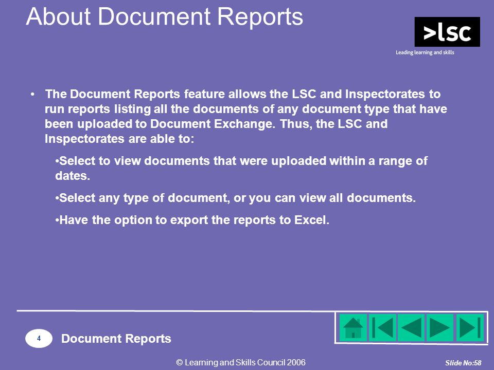 Slide No:58 © Learning and Skills Council 2006 The Document Reports feature allows the LSC and Inspectorates to run reports listing all the documents of any document type that have been uploaded to Document Exchange.
