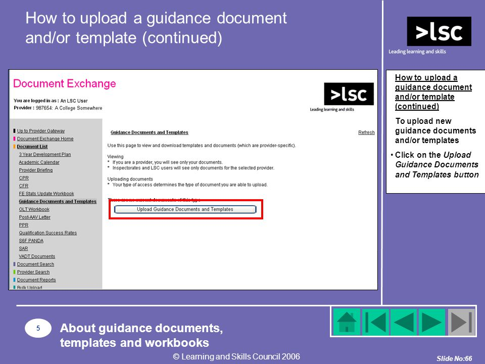 Slide No:66 © Learning and Skills Council 2006 How to upload a guidance document and/or template (continued) To upload new guidance documents and/or templates Click on the Upload Guidance Documents and Templates button 5 About guidance documents, templates and workbooks