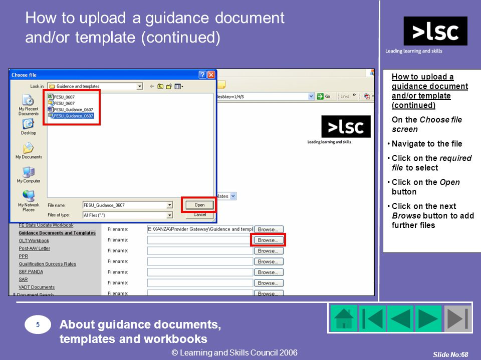 Slide No:68 © Learning and Skills Council 2006 How to upload a guidance document and/or template (continued) On the Choose file screen Navigate to the file Click on the required file to select Click on the Open button Click on the next Browse button to add further files How to upload a guidance document and/or template (continued) 5 About guidance documents, templates and workbooks