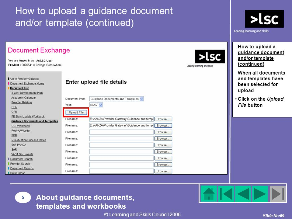 Slide No:69 © Learning and Skills Council 2006 How to upload a guidance document and/or template (continued) When all documents and templates have been selected for upload Click on the Upload File button How to upload a guidance document and/or template (continued) 5 About guidance documents, templates and workbooks