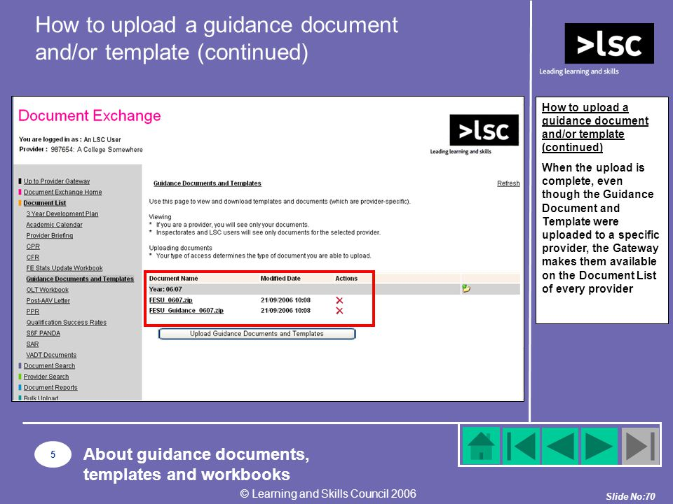 Slide No:70 © Learning and Skills Council 2006 How to upload a guidance document and/or template (continued) When the upload is complete, even though the Guidance Document and Template were uploaded to a specific provider, the Gateway makes them available on the Document List of every provider How to upload a guidance document and/or template (continued) 5 About guidance documents, templates and workbooks