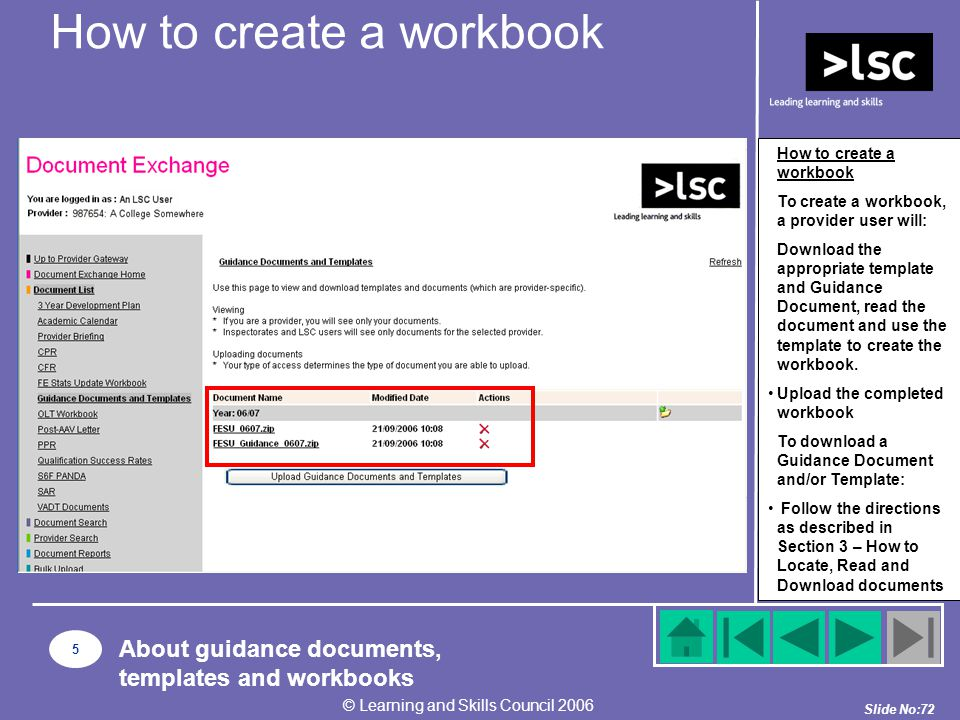 Slide No:72 © Learning and Skills Council 2006 How to create a workbook To create a workbook, a provider user will: Download the appropriate template and Guidance Document, read the document and use the template to create the workbook.