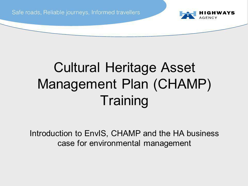 Cultural Heritage Asset Management Plan (CHAMP) Training Introduction to EnvIS, CHAMP and the HA business case for environmental management