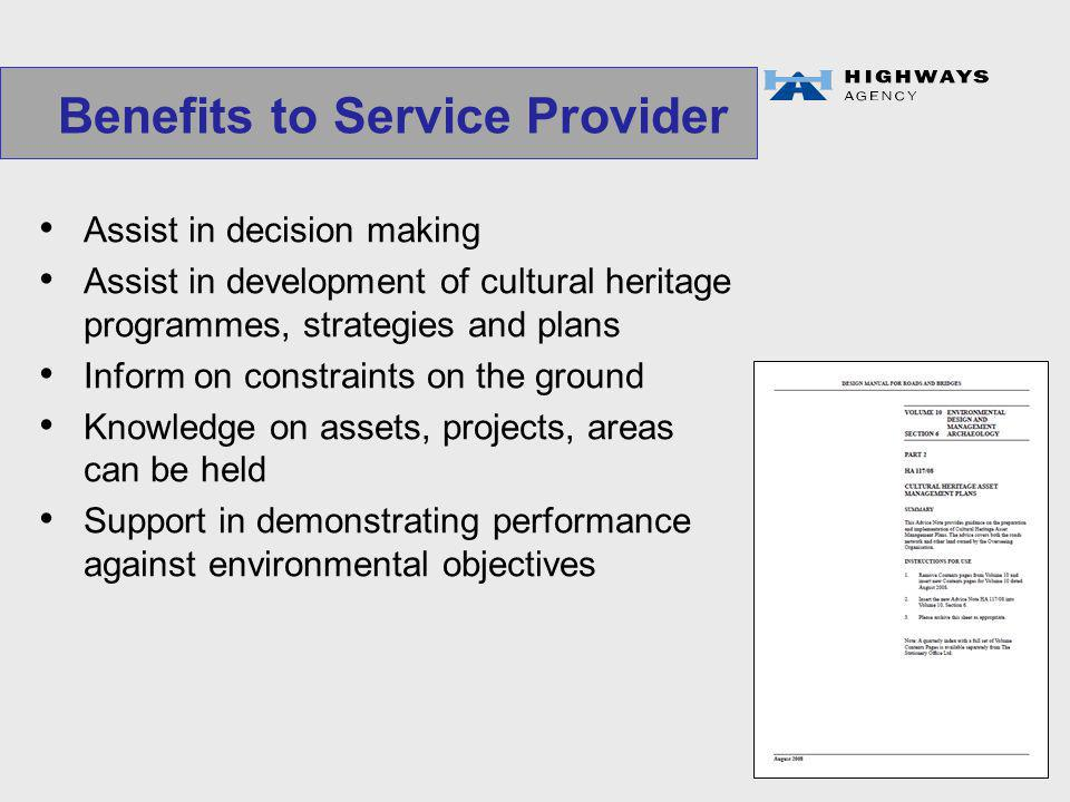 Benefits to Service Provider Assist in decision making Assist in development of cultural heritage programmes, strategies and plans Inform on constraints on the ground Knowledge on assets, projects, areas can be held Support in demonstrating performance against environmental objectives