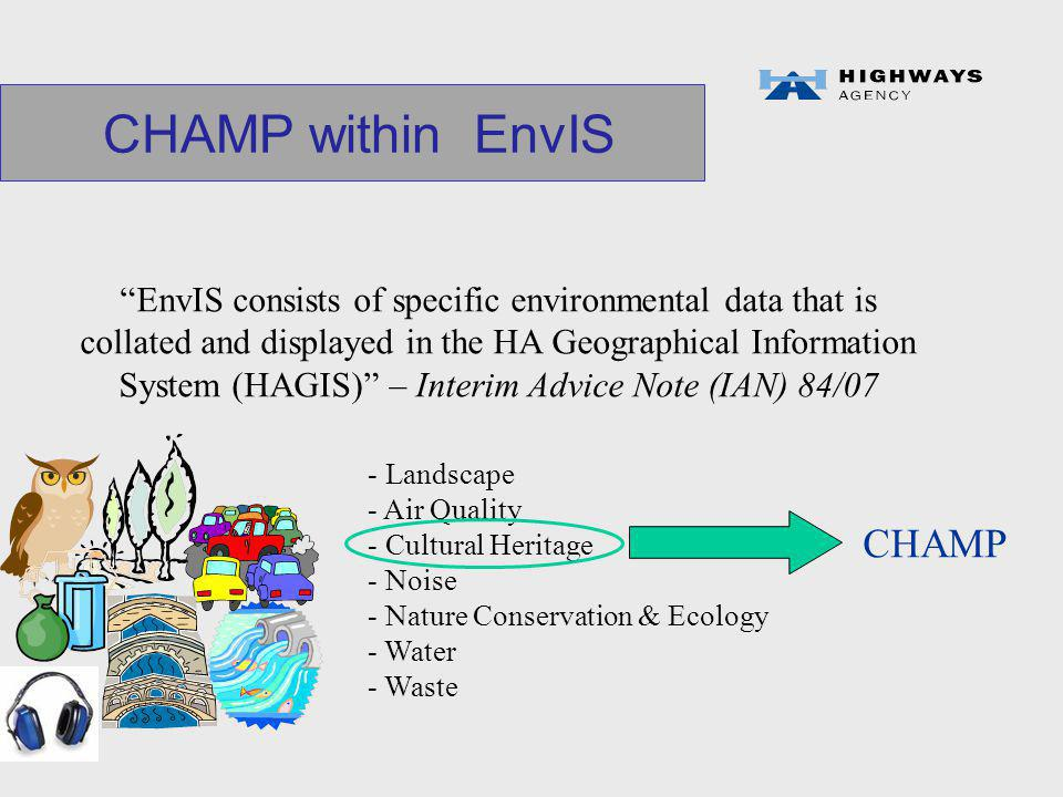 CHAMP within EnvIS EnvIS consists of specific environmental data that is collated and displayed in the HA Geographical Information System (HAGIS) – Interim Advice Note (IAN) 84/07 - Landscape - Air Quality - Cultural Heritage - Noise - Nature Conservation & Ecology - Water - Waste CHAMP