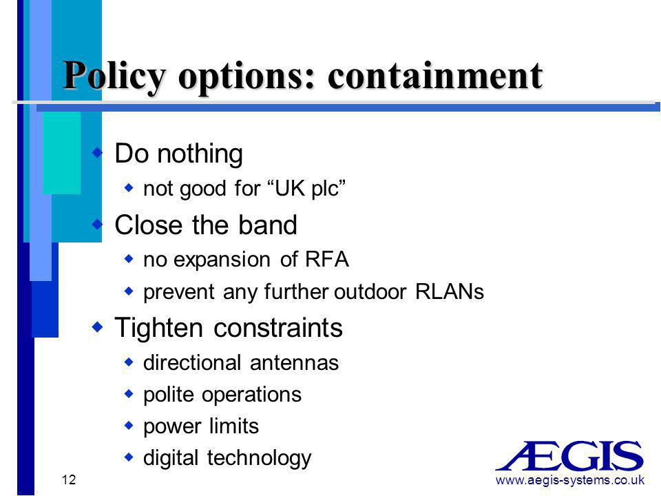 www.aegis-systems.co.uk 12 Policy options: containment  Do nothing  not good for UK plc  Close the band  no expansion of RFA  prevent any further outdoor RLANs  Tighten constraints  directional antennas  polite operations  power limits  digital technology
