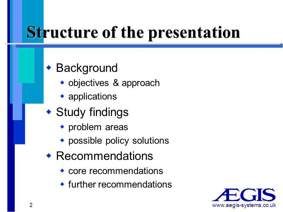 www.aegis-systems.co.uk 2 Structure of the presentation  Background  objectives & approach  applications  Study findings  problem areas  possible policy solutions  Recommendations  core recommendations  further recommendations