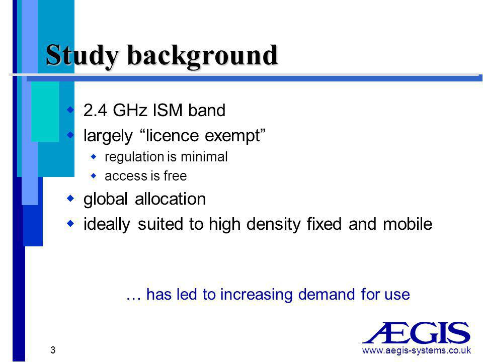 www.aegis-systems.co.uk 3 Study background  2.4 GHz ISM band  largely licence exempt  regulation is minimal  access is free  global allocation  ideally suited to high density fixed and mobile … has led to increasing demand for use
